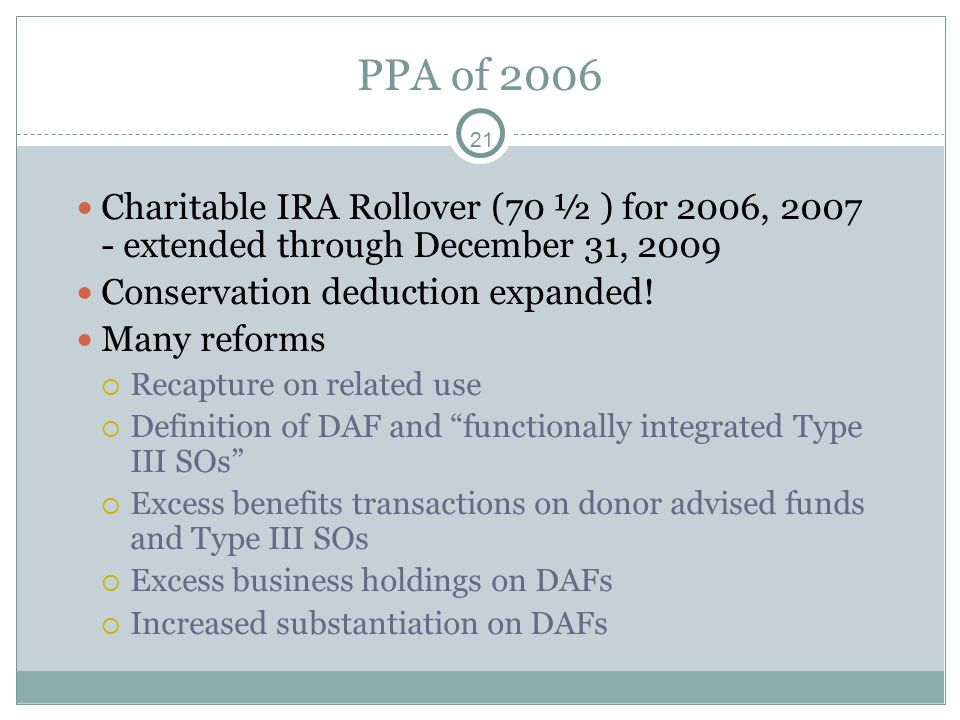21 PPA of 2006 Charitable IRA Rollover (70 ½ ) for 2006, 2007 - extended through December 31, 2009 Conservation deduction expanded.
