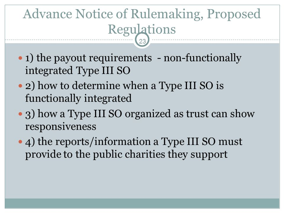 23 Advance Notice of Rulemaking, Proposed Regulations 1) the payout requirements - non-functionally integrated Type III SO 2) how to determine when a Type III SO is functionally integrated 3) how a Type III SO organized as trust can show responsiveness 4) the reports/information a Type III SO must provide to the public charities they support
