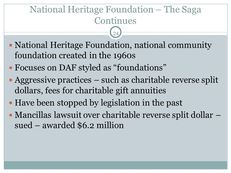 24 National Heritage Foundation, national community foundation created in the 1960s Focuses on DAF styled as foundations Aggressive practices – such as charitable reverse split dollars, fees for charitable gift annuities Have been stopped by legislation in the past Mancillas lawsuit over charitable reverse split dollar – sued – awarded $6.2 million National Heritage Foundation – The Saga Continues