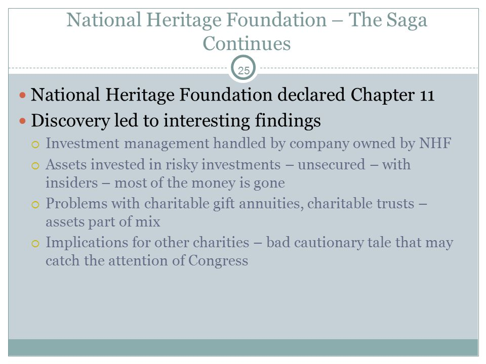 25 National Heritage Foundation declared Chapter 11 Discovery led to interesting findings  Investment management handled by company owned by NHF  Assets invested in risky investments – unsecured – with insiders – most of the money is gone  Problems with charitable gift annuities, charitable trusts – assets part of mix  Implications for other charities – bad cautionary tale that may catch the attention of Congress National Heritage Foundation – The Saga Continues