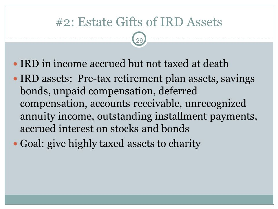 29 #2: Estate Gifts of IRD Assets IRD in income accrued but not taxed at death IRD assets: Pre-tax retirement plan assets, savings bonds, unpaid compensation, deferred compensation, accounts receivable, unrecognized annuity income, outstanding installment payments, accrued interest on stocks and bonds Goal: give highly taxed assets to charity