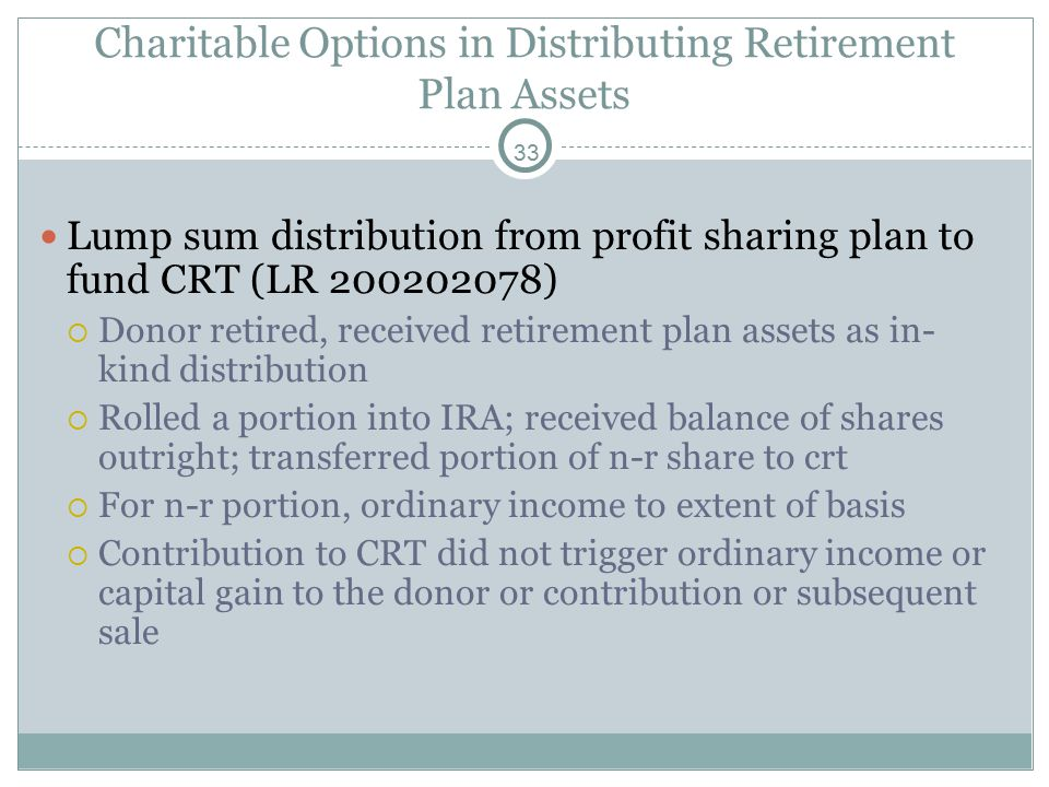 33 Charitable Options in Distributing Retirement Plan Assets Lump sum distribution from profit sharing plan to fund CRT (LR 200202078)  Donor retired, received retirement plan assets as in- kind distribution  Rolled a portion into IRA; received balance of shares outright; transferred portion of n-r share to crt  For n-r portion, ordinary income to extent of basis  Contribution to CRT did not trigger ordinary income or capital gain to the donor or contribution or subsequent sale