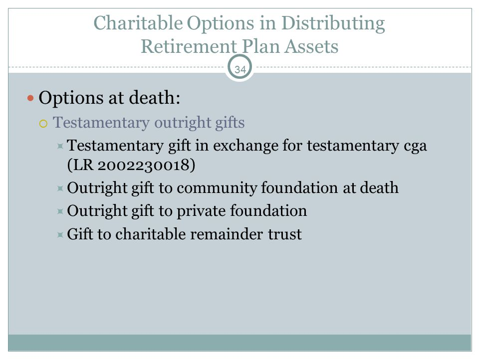 34 Charitable Options in Distributing Retirement Plan Assets Options at death:  Testamentary outright gifts  Testamentary gift in exchange for testamentary cga (LR 2002230018)  Outright gift to community foundation at death  Outright gift to private foundation  Gift to charitable remainder trust