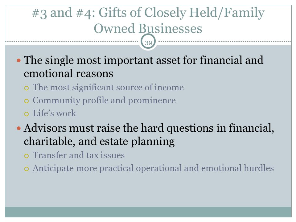 39 #3 and #4: Gifts of Closely Held/Family Owned Businesses The single most important asset for financial and emotional reasons  The most significant source of income  Community profile and prominence  Life's work Advisors must raise the hard questions in financial, charitable, and estate planning  Transfer and tax issues  Anticipate more practical operational and emotional hurdles
