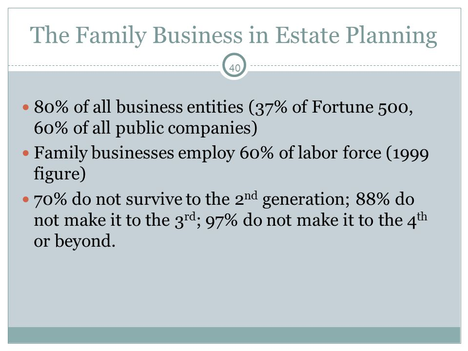 40 The Family Business in Estate Planning 80% of all business entities (37% of Fortune 500, 60% of all public companies) Family businesses employ 60% of labor force (1999 figure) 70% do not survive to the 2 nd generation; 88% do not make it to the 3 rd ; 97% do not make it to the 4 th or beyond.