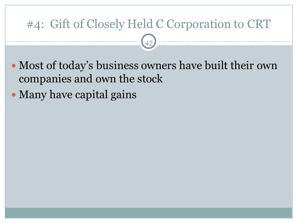 42 #4: Gift of Closely Held C Corporation to CRT Most of today's business owners have built their own companies and own the stock Many have capital gains