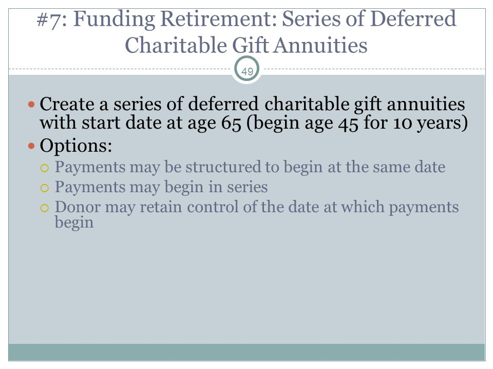 49 #7: Funding Retirement: Series of Deferred Charitable Gift Annuities Create a series of deferred charitable gift annuities with start date at age 65 (begin age 45 for 10 years) Options:  Payments may be structured to begin at the same date  Payments may begin in series  Donor may retain control of the date at which payments begin