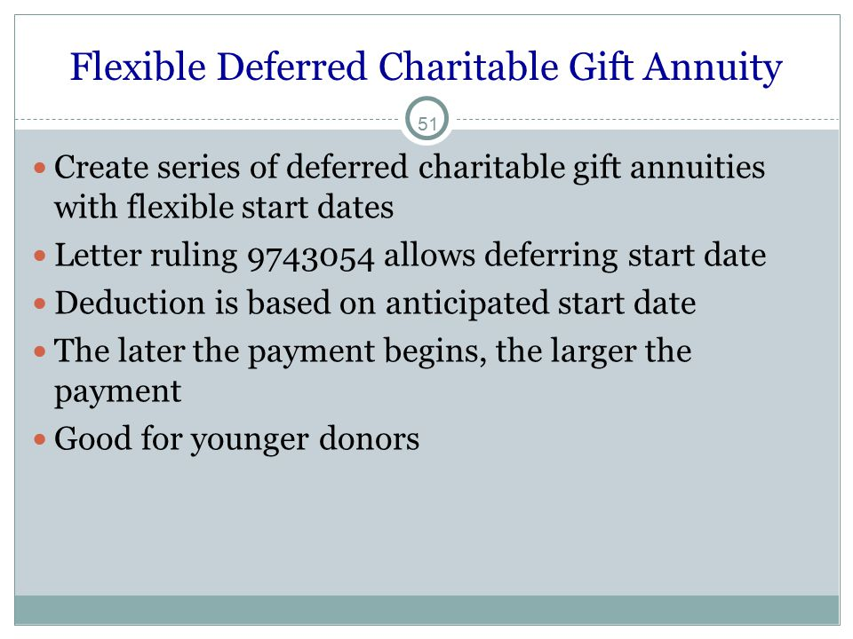 51 Flexible Deferred Charitable Gift Annuity Create series of deferred charitable gift annuities with flexible start dates Letter ruling 9743054 allows deferring start date Deduction is based on anticipated start date The later the payment begins, the larger the payment Good for younger donors