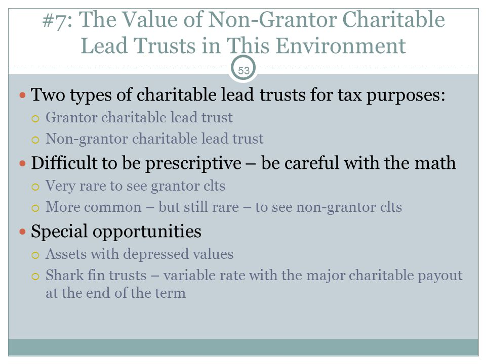 53 #7: The Value of Non-Grantor Charitable Lead Trusts in This Environment Two types of charitable lead trusts for tax purposes:  Grantor charitable lead trust  Non-grantor charitable lead trust Difficult to be prescriptive – be careful with the math  Very rare to see grantor clts  More common – but still rare – to see non-grantor clts Special opportunities  Assets with depressed values  Shark fin trusts – variable rate with the major charitable payout at the end of the term