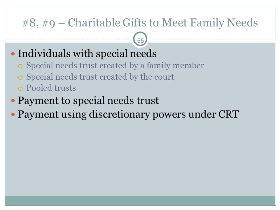 55 #8, #9 – Charitable Gifts to Meet Family Needs Individuals with special needs  Special needs trust created by a family member  Special needs trust created by the court  Pooled trusts Payment to special needs trust Payment using discretionary powers under CRT