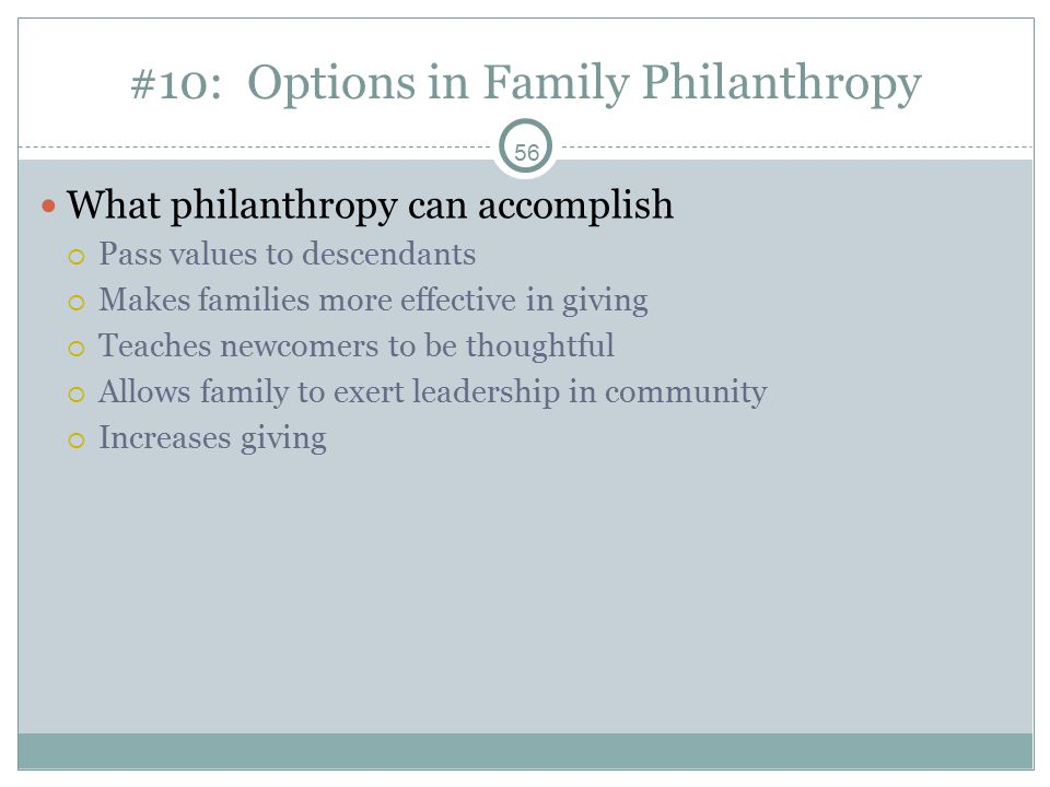 56 #10: Options in Family Philanthropy What philanthropy can accomplish  Pass values to descendants  Makes families more effective in giving  Teaches newcomers to be thoughtful  Allows family to exert leadership in community  Increases giving