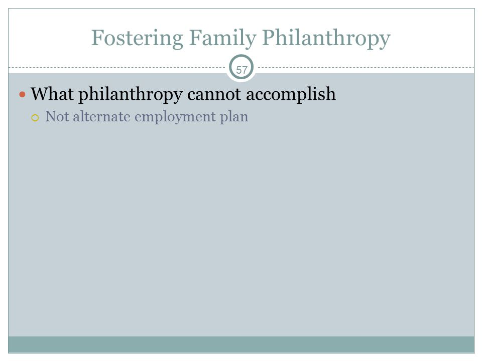 57 Fostering Family Philanthropy What philanthropy cannot accomplish  Not alternate employment plan