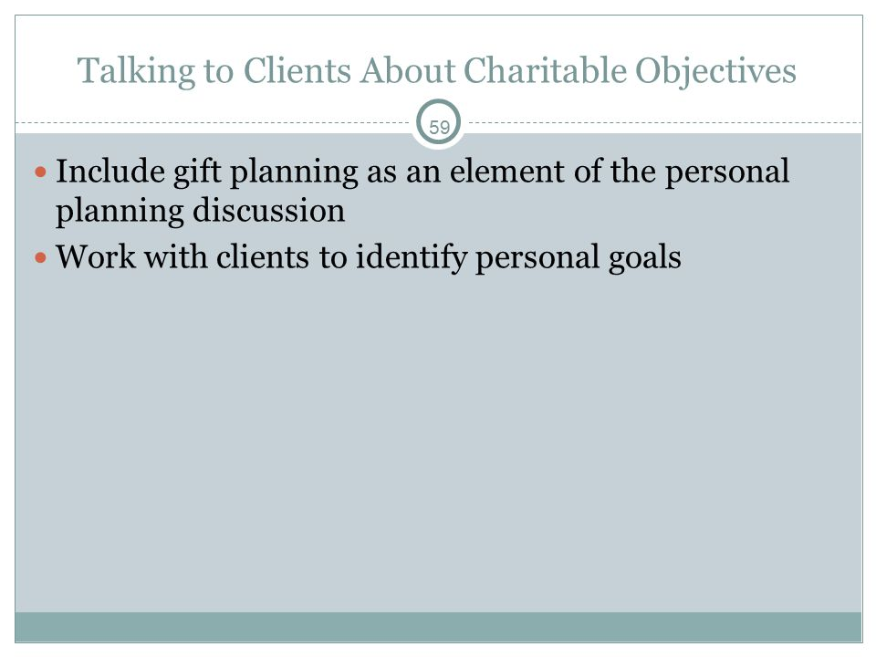 59 Talking to Clients About Charitable Objectives Include gift planning as an element of the personal planning discussion Work with clients to identify personal goals