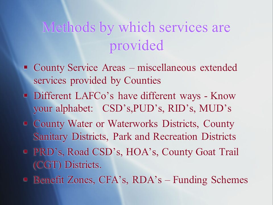 Methods by which services are provided  County Service Areas – miscellaneous extended services provided by Counties  Different LAFCo's have different ways - Know your alphabet: CSD's,PUD's, RID's, MUD's  County Water or Waterworks Districts, County Sanitary Districts, Park and Recreation Districts  PRD's, Road CSD's, HOA's, County Goat Trail (CGT) Districts.