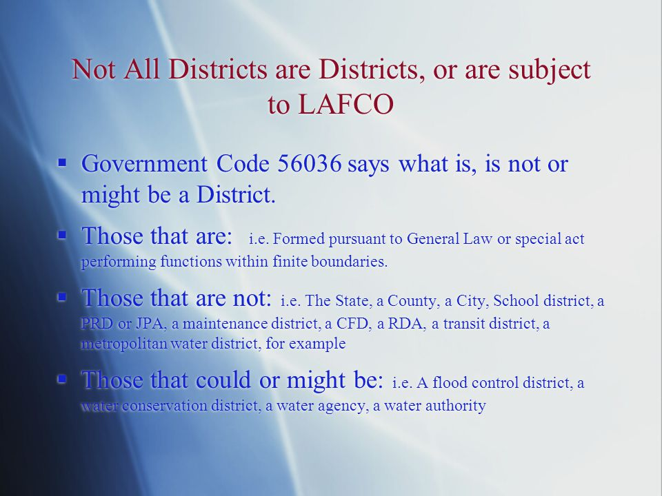 Not All Districts are Districts, or are subject to LAFCO  Government Code 56036 says what is, is not or might be a District.