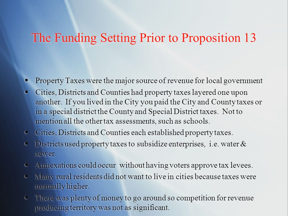 The Funding Setting Prior to Proposition 13  Property Taxes were the major source of revenue for local government  Cities, Districts and Counties had property taxes layered one upon another.