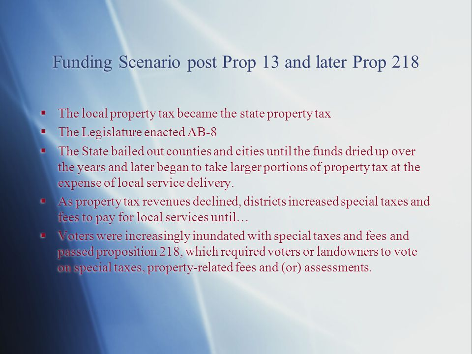 Funding Scenario post Prop 13 and later Prop 218  The local property tax became the state property tax  The Legislature enacted AB-8  The State bailed out counties and cities until the funds dried up over the years and later began to take larger portions of property tax at the expense of local service delivery.