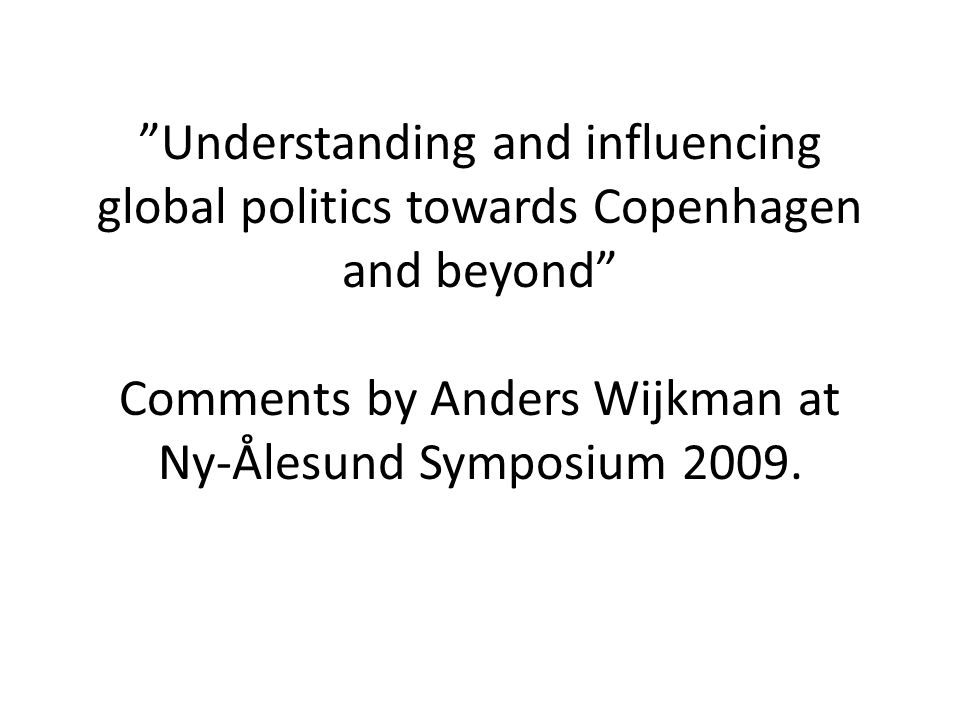 Understanding and influencing global politics towards Copenhagen and beyond Comments by Anders Wijkman at Ny-Ålesund Symposium 2009.