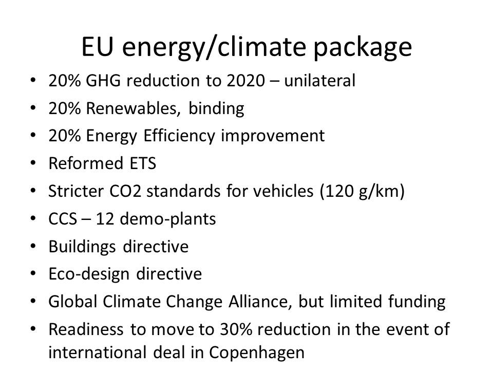 EU energy/climate package 20% GHG reduction to 2020 – unilateral 20% Renewables, binding 20% Energy Efficiency improvement Reformed ETS Stricter CO2 standards for vehicles (120 g/km) CCS – 12 demo-plants Buildings directive Eco-design directive Global Climate Change Alliance, but limited funding Readiness to move to 30% reduction in the event of international deal in Copenhagen
