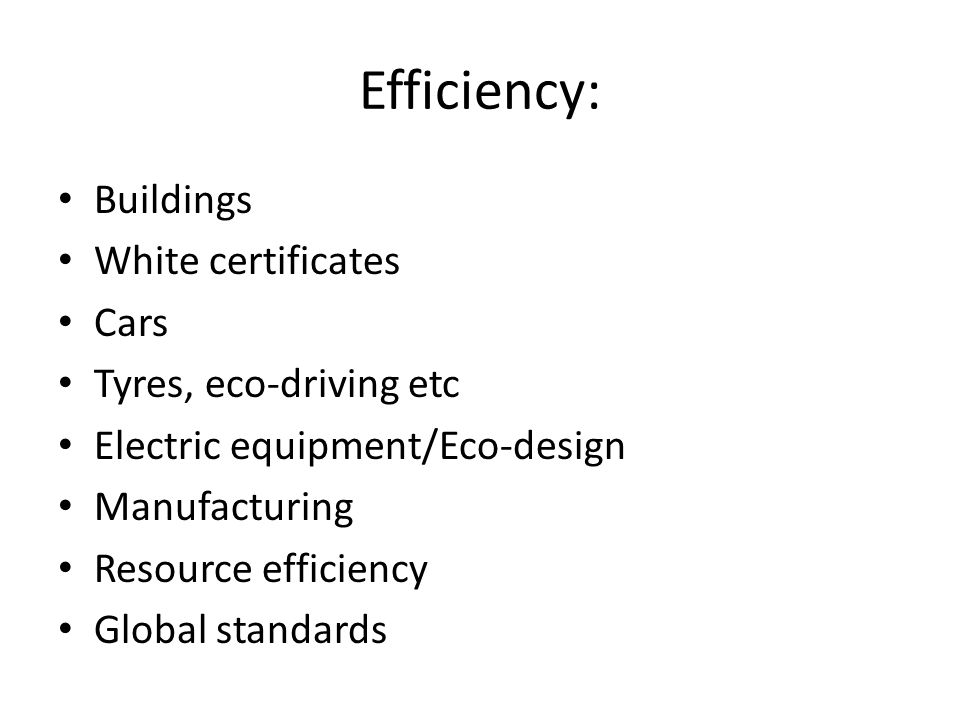 Efficiency: Buildings White certificates Cars Tyres, eco-driving etc Electric equipment/Eco-design Manufacturing Resource efficiency Global standards