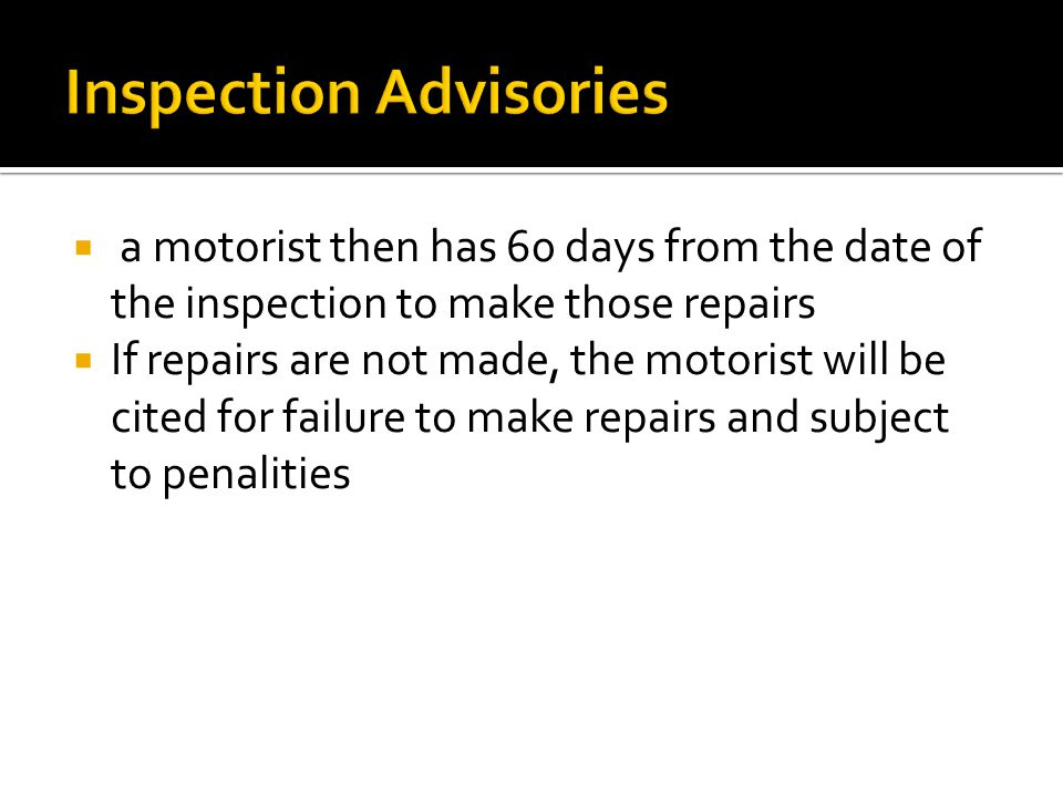  a motorist then has 60 days from the date of the inspection to make those repairs  If repairs are not made, the motorist will be cited for failure to make repairs and subject to penalities