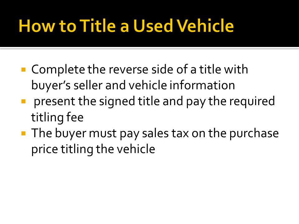  Complete the reverse side of a title with buyer's seller and vehicle information  present the signed title and pay the required titling fee  The buyer must pay sales tax on the purchase price titling the vehicle