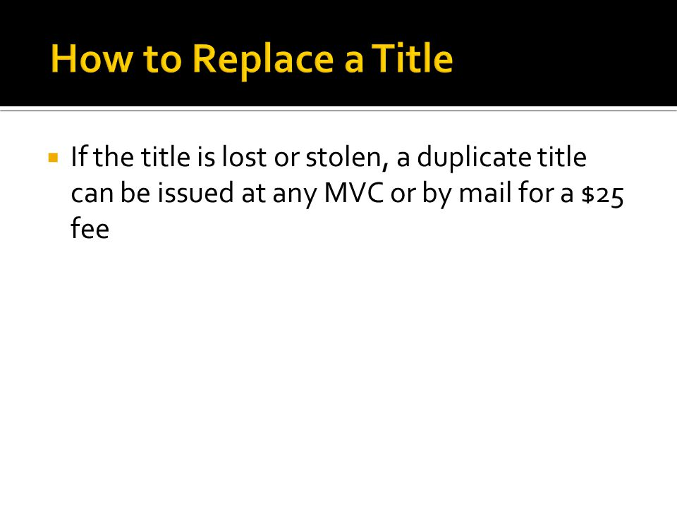  If the title is lost or stolen, a duplicate title can be issued at any MVC or by mail for a $25 fee