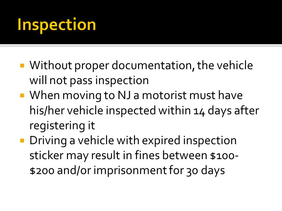  Without proper documentation, the vehicle will not pass inspection  When moving to NJ a motorist must have his/her vehicle inspected within 14 days after registering it  Driving a vehicle with expired inspection sticker may result in fines between $100- $200 and/or imprisonment for 30 days