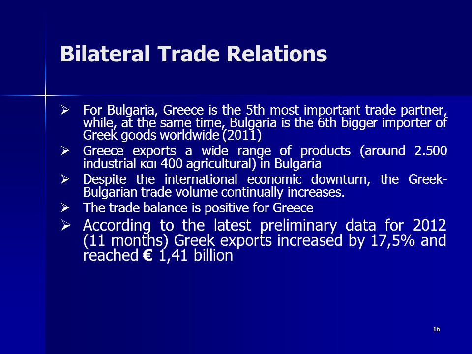 16 Bilateral Trade Relations   For Bulgaria, Greece is the 5th most important trade partner, while, at the same time, Bulgaria is the 6th bigger importer of Greek goods worldwide (2011)   Greece exports a wide range of products (around 2.500 industrial και 400 agricultural) in Bulgaria   Despite the international economic downturn, the Greek- Bulgarian trade volume continually increases.