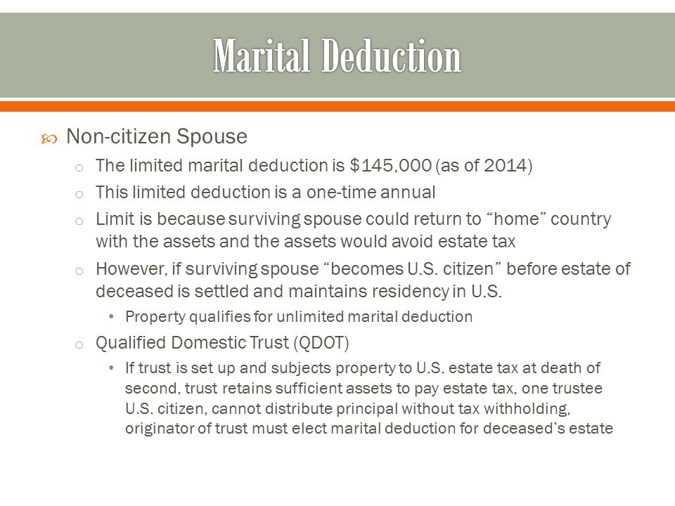  Non-citizen Spouse o The limited marital deduction is $145,000 (as of 2014) o This limited deduction is a one-time annual o Limit is because surviving spouse could return to home country with the assets and the assets would avoid estate tax o However, if surviving spouse becomes U.S.