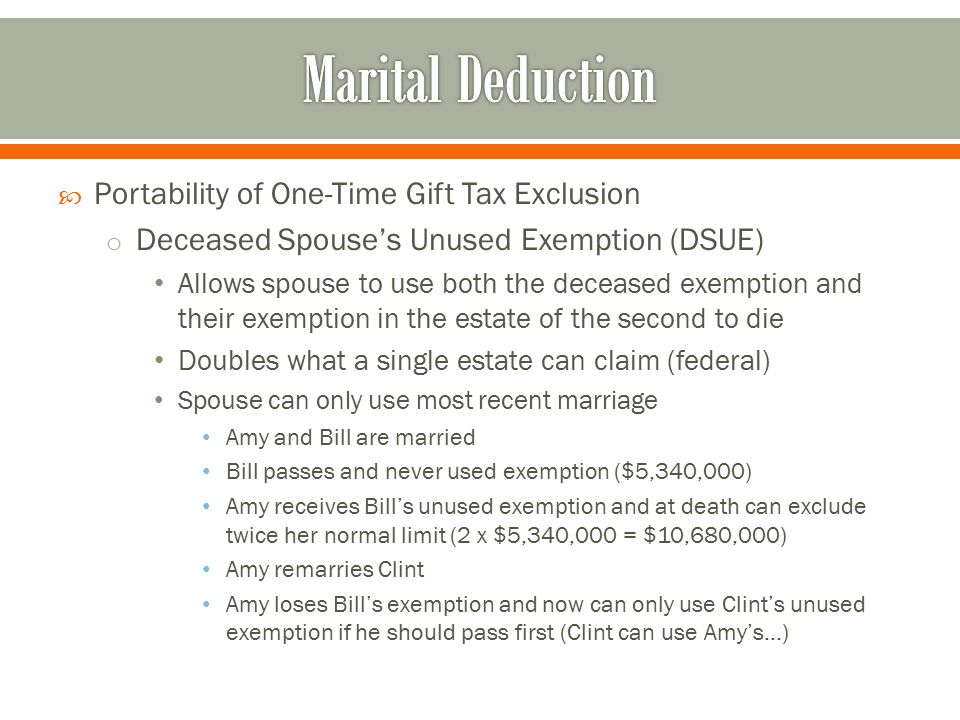  Portability of One-Time Gift Tax Exclusion o Deceased Spouse's Unused Exemption (DSUE) Allows spouse to use both the deceased exemption and their exemption in the estate of the second to die Doubles what a single estate can claim (federal) Spouse can only use most recent marriage Amy and Bill are married Bill passes and never used exemption ($5,340,000) Amy receives Bill's unused exemption and at death can exclude twice her normal limit (2 x $5,340,000 = $10,680,000) Amy remarries Clint Amy loses Bill's exemption and now can only use Clint's unused exemption if he should pass first (Clint can use Amy's…)