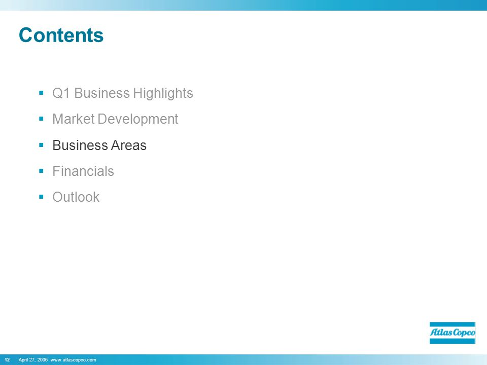 April 27, 2006 www.atlascopco.com12 Contents  Q1 Business Highlights  Market Development  Business Areas  Financials  Outlook