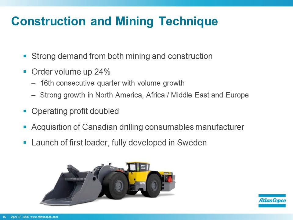 April 27, 2006 www.atlascopco.com16 Construction and Mining Technique  Strong demand from both mining and construction  Order volume up 24% –16th consecutive quarter with volume growth –Strong growth in North America, Africa / Middle East and Europe  Operating profit doubled  Acquisition of Canadian drilling consumables manufacturer  Launch of first loader, fully developed in Sweden