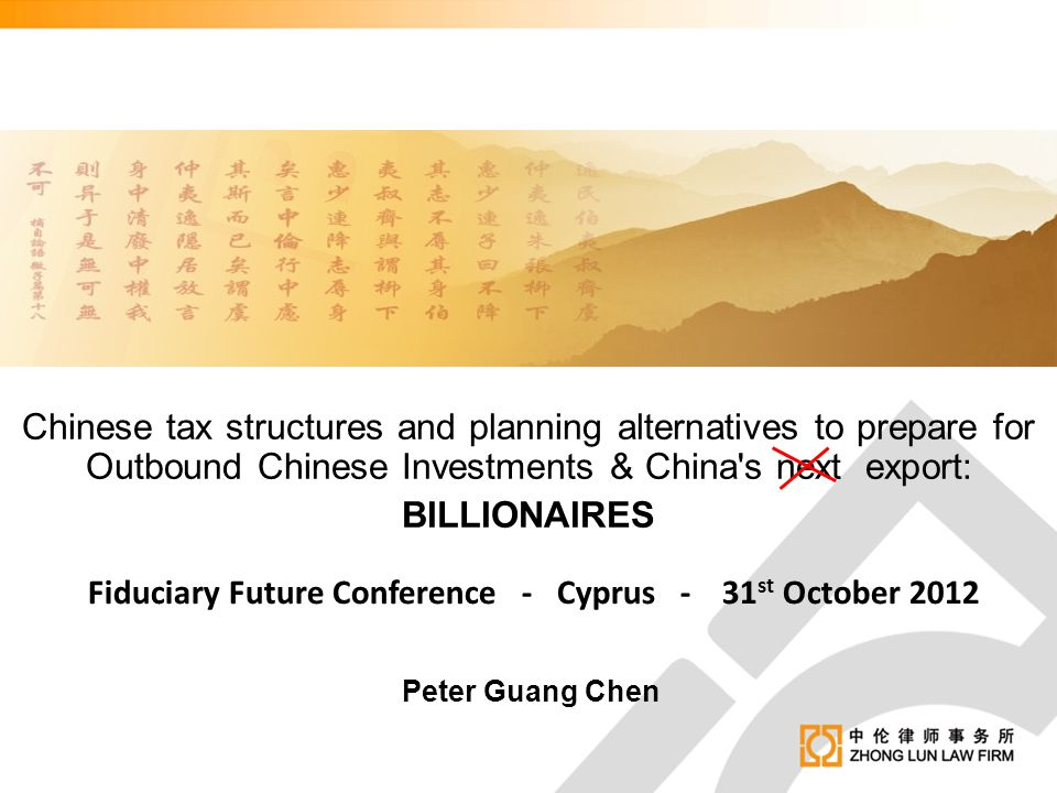 Chinese tax structures and planning alternatives to prepare for Outbound Chinese Investments & China's next export: BILLIONAIRES Peter Guang Chen Fidu