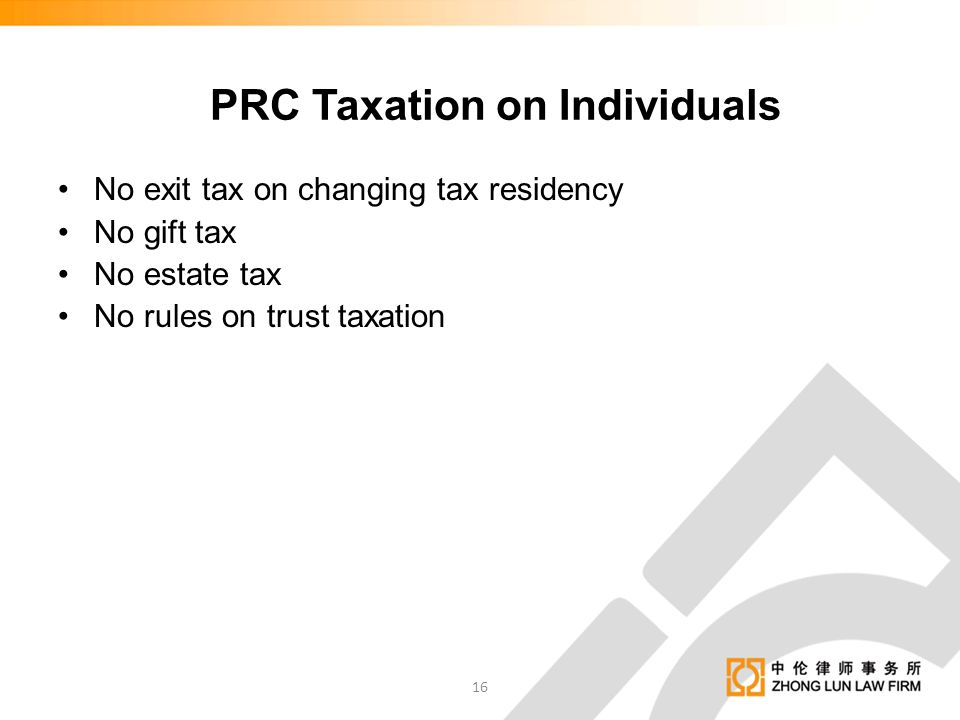 No exit tax on changing tax residency No gift tax No estate tax No rules on trust taxation PRC Taxation on Individuals 16