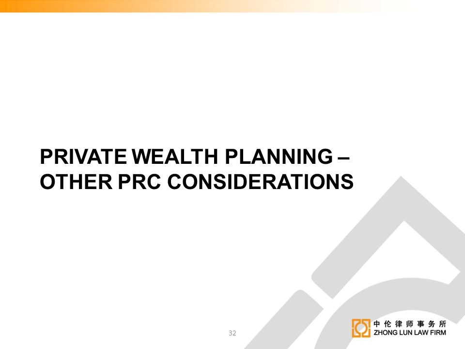 PRIVATE WEALTH PLANNING – OTHER PRC CONSIDERATIONS 32