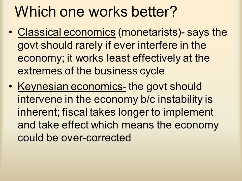 Which one works better? Classical economics (monetarists)- says the govt should rarely if ever interfere in the economy; it works least effectively at