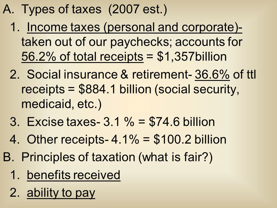 A.Types of taxes (2007 est.) 1. Income taxes (personal and corporate)- taken out of our paychecks; accounts for 56.2% of total receipts = $1,357billio