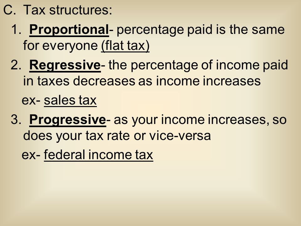 C.Tax structures: 1. Proportional- percentage paid is the same for everyone (flat tax) 2. Regressive- the percentage of income paid in taxes decreases