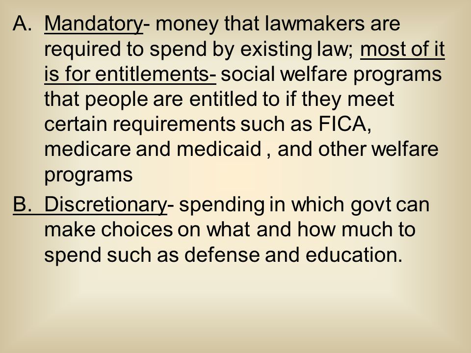 A.Mandatory- money that lawmakers are required to spend by existing law; most of it is for entitlements- social welfare programs that people are entitled to if they meet certain requirements such as FICA, medicare and medicaid, and other welfare programs B.