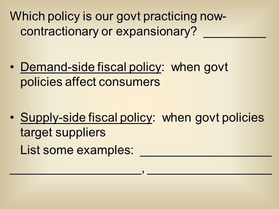 Which policy is our govt practicing now- contractionary or expansionary? _________ Demand-side fiscal policy: when govt policies affect consumers Supp