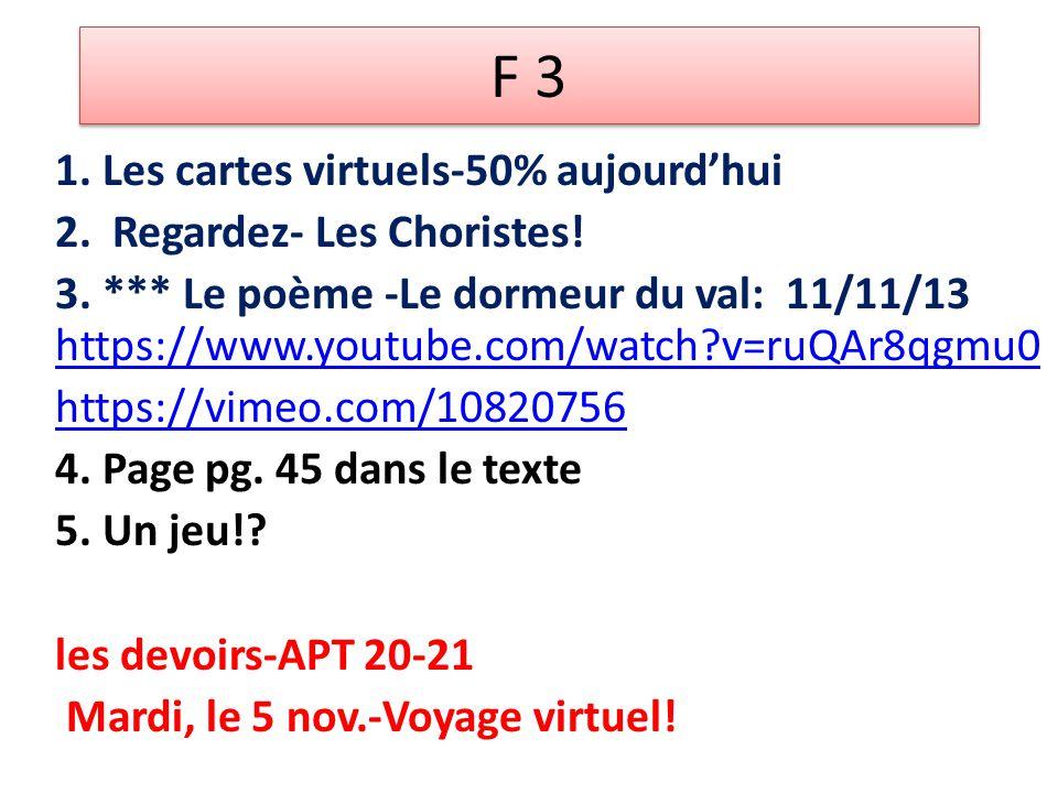 F 3 1. Les cartes virtuels-50% aujourd'hui 2. Regardez- Les Choristes! 3. *** Le poème -Le dormeur du val: 11/11/13 https://www.youtube.com/watch?v=ru