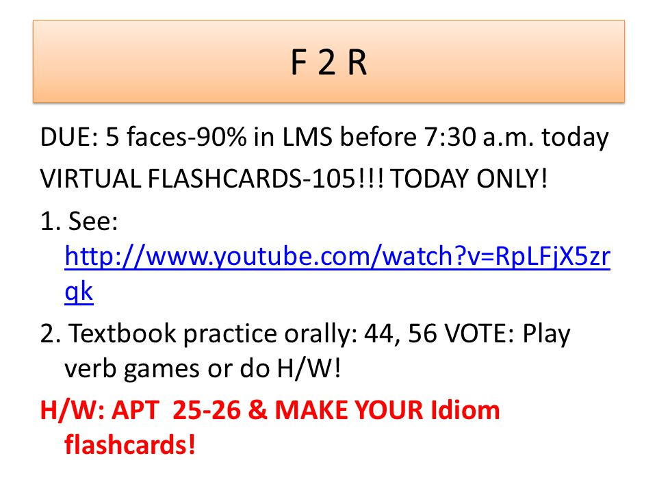F 2 R DUE: 5 faces-90% in LMS before 7:30 a.m. today VIRTUAL FLASHCARDS-105!!! TODAY ONLY! 1. See: http://www.youtube.com/watch?v=RpLFjX5zr qk http://