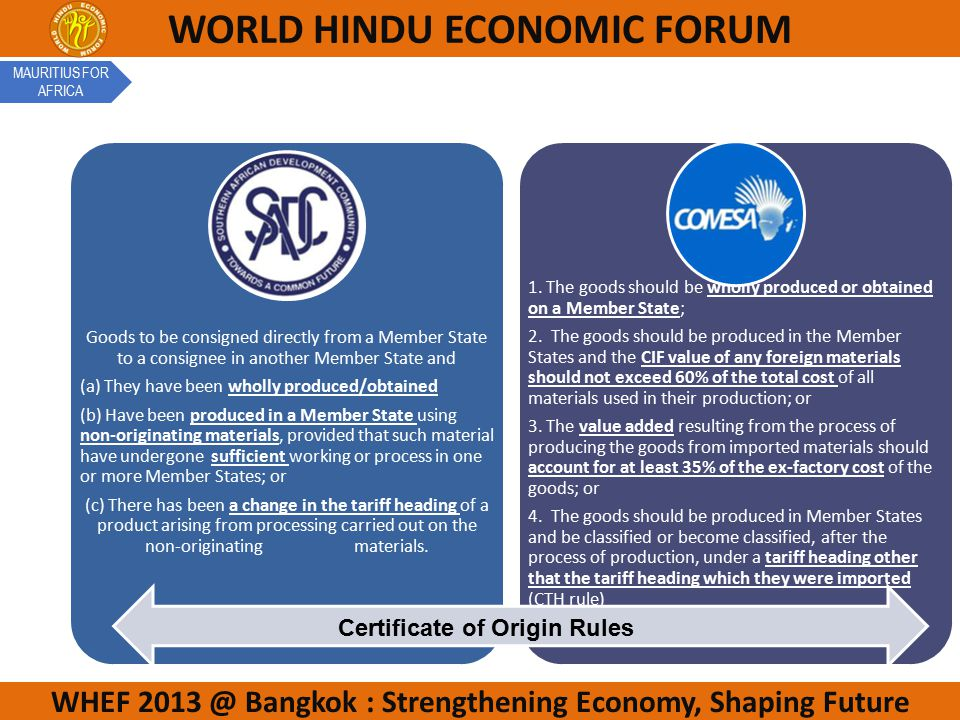 WHEF 2013 @ Bangkok : Strengthening Economy, Shaping Future WORLD HINDU ECONOMIC FORUM Goods to be consigned directly from a Member State to a consignee in another Member State and (a) They have been wholly produced/obtained (b) Have been produced in a Member State using non-originating materials, provided that such material have undergone sufficient working or process in one or more Member States; or (c) There has been a change in the tariff heading of a product arising from processing carried out on the non-originating materials.