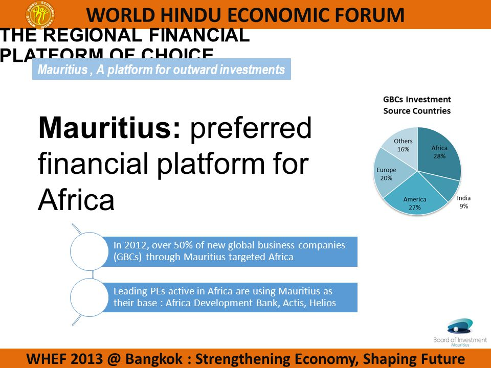 WHEF 2013 @ Bangkok : Strengthening Economy, Shaping Future WORLD HINDU ECONOMIC FORUM THE REGIONAL FINANCIAL PLATFORM OF CHOICE In 2012, over 50% of new global business companies (GBCs) through Mauritius targeted Africa Leading PEs active in Africa are using Mauritius as their base : Africa Development Bank, Actis, Helios Mauritius: preferred financial platform for Africa Mauritius, A platform for outward investments