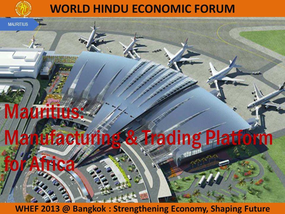 WHEF 2013 @ Bangkok : Strengthening Economy, Shaping Future WORLD HINDU ECONOMIC FORUM Mauritius: Manufacturing & Trading Platform for Africa MAURITIUS