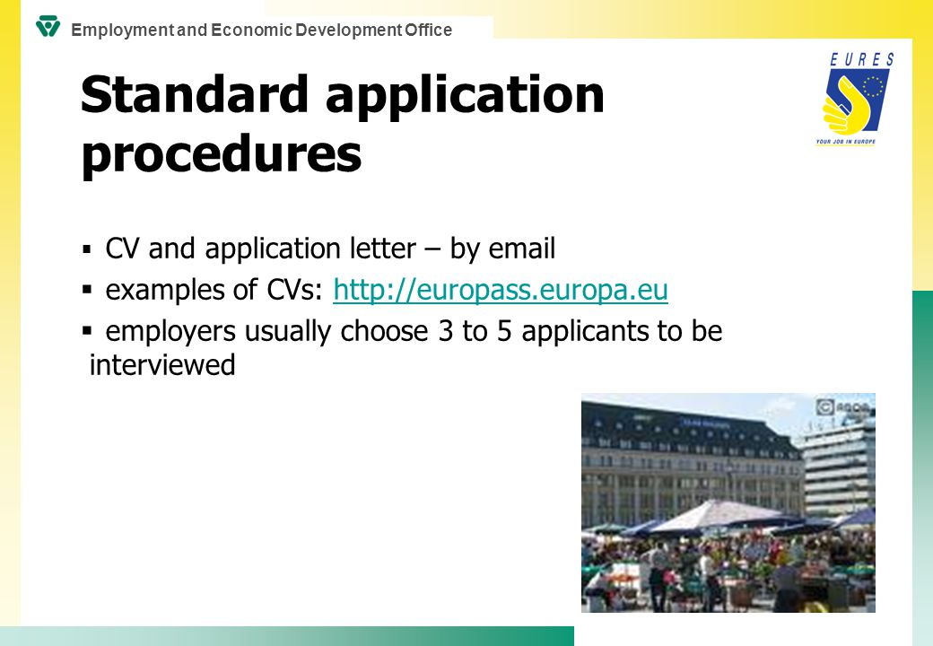 Standard application procedures  CV and application letter – by email  examples of CVs: http://europass.europa.euhttp://europass.europa.eu  employers usually choose 3 to 5 applicants to be interviewed Employment and Economic Development Office