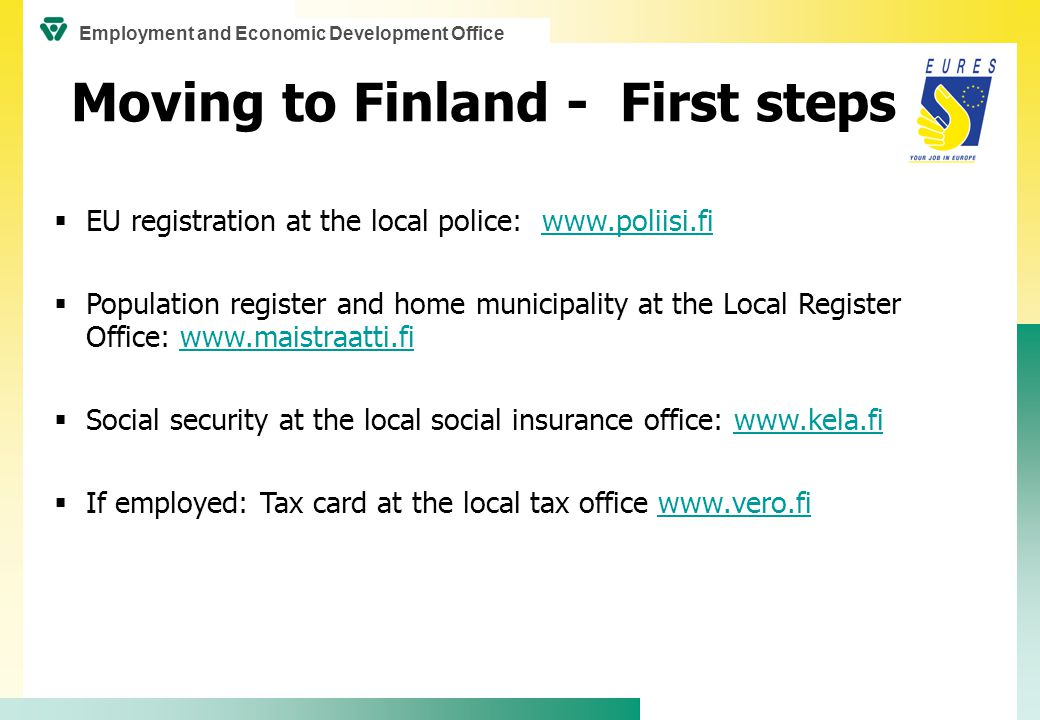  EU registration at the local police: www.poliisi.fiwww.poliisi.fi  Population register and home municipality at the Local Register Office: www.maistraatti.fiwww.maistraatti.fi  Social security at the local social insurance office: www.kela.fiwww.kela.fi  If employed: Tax card at the local tax office www.vero.fiwww.vero.fi Moving to Finland - First steps Employment and Economic Development Office