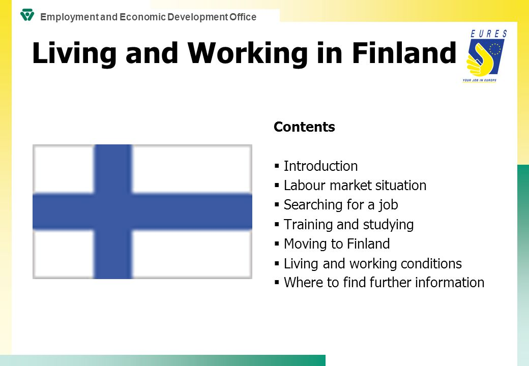 Living and Working in Finland Contents  Introduction  Labour market situation  Searching for a job  Training and studying  Moving to Finland  Living and working conditions  Where to find further information Employment and Economic Development Office