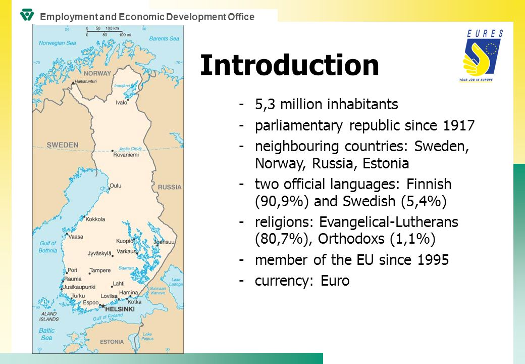 -5,3 million inhabitants -parliamentary republic since 1917 -neighbouring countries: Sweden, Norway, Russia, Estonia -two official languages: Finnish (90,9%) and Swedish (5,4%) -religions: Evangelical-Lutherans (80,7%), Orthodoxs (1,1%) -member of the EU since 1995 -currency: Euro Introduction Employment and Economic Development Office